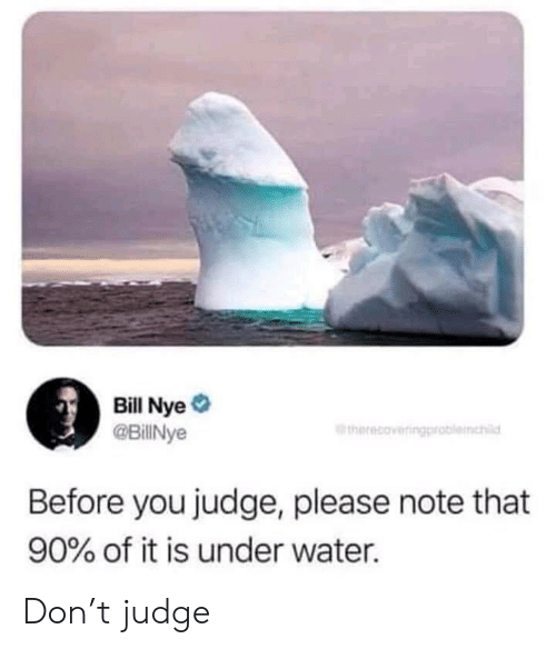 Bill Nye, Water, and Judge: Bill Nye  @BillNye  therecoveringp  Before you judge, please note that  90% of it is under water. Don't judge