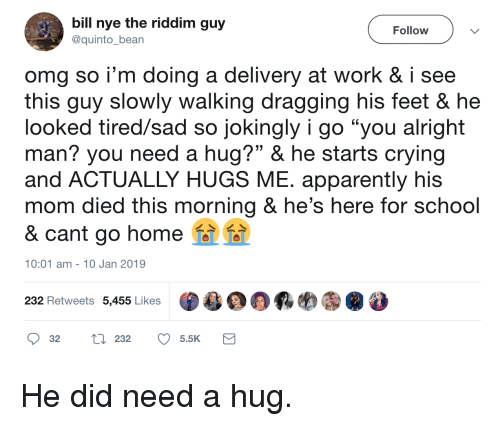 "Apparently, Bill Nye, and Crying: bill nye the riddim guy  @quinto_bean  Follow  omg so i'm doing a delivery at work & i see  this quy slowly walking dragging his feet & he  looked tired/sad so jokingly i go ""you alright  man? you need a hug?"" & he starts crying  and ACTUALLY HUGS ME. apparently his  mom died this morning & he's here for school  & cant go home  10:01 am- 10 Jan 2019  232 Retweets 5,455 Likes  目鼎羁哟㊧@  32 tl 232 5.5K He did need a hug."