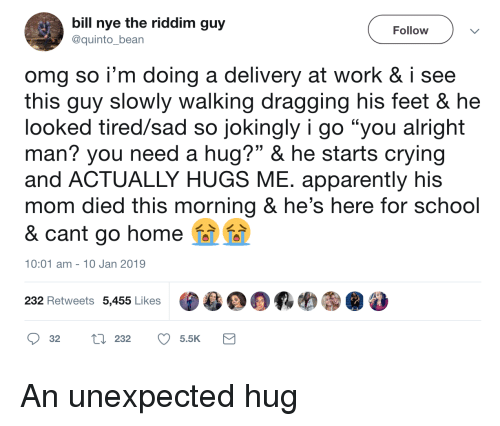 "Apparently, Bill Nye, and Crying: bill nye the riddim guy  @quinto_bean  Follow  omg so i'm doing a delivery at work & i see  this quy slowly walking dragging his feet & he  looked tired/sad so jokingly i go ""you alright  man? you need a hug?"" & he starts crying  and ACTUALLY HUGS ME. apparently his  mom died this morning & he's here for school  & cant go home  10:01 am- 10 Jan 2019  232 Retweets 5,455 Likes  目鼎羁哟㊧@  32 tl 232 5.5K An unexpected hug"
