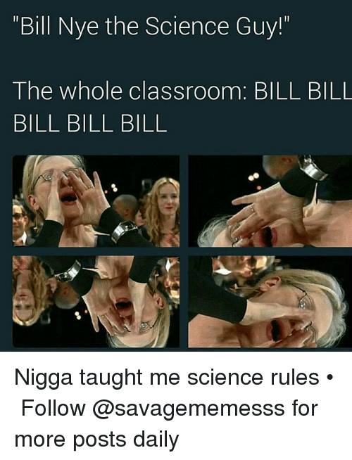 """bills bills bills: Bill Nye the Science Guy!""""  The whole classroom. BILL BILL  BILL BILL BILL Nigga taught me science rules • ➫➫ Follow @savagememesss for more posts daily"""