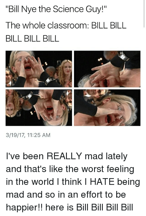 """bills bills bills: """"Bill Nye the Science Guy!""""  The whole classroom: BILL BILL  BILL BILL BILL  3/19/17, 11:25 AM I've been REALLY mad lately and that's like the worst feeling in the world I think I HATE being mad and so in an effort to be happier!! here is Bill Bill Bill Bill"""