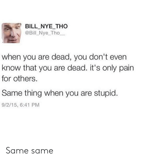 Know That: BILL NYE THo  @Bill Nye_Tho  when you are dead, you don't even  know that you are dead. it's only pain  for others.  Same thing when you are stupid.  9/2/15, 6:41 PM Same same