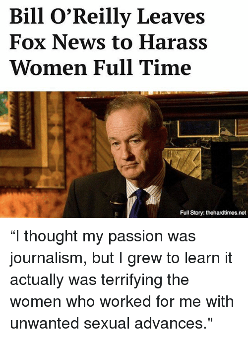 "Bill O'Reilly: Bill O'Reilly Leaves  Fox News to Harass  Women Full Time  Full Story: thehardtimes.net ""I thought my passion was journalism, but I grew to learn it actually was terrifying the women who worked for me with unwanted sexual advances."""