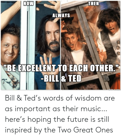 great: Bill & Ted's words of wisdom are as important as their music… here's hoping the future is still inspired by the Two Great Ones