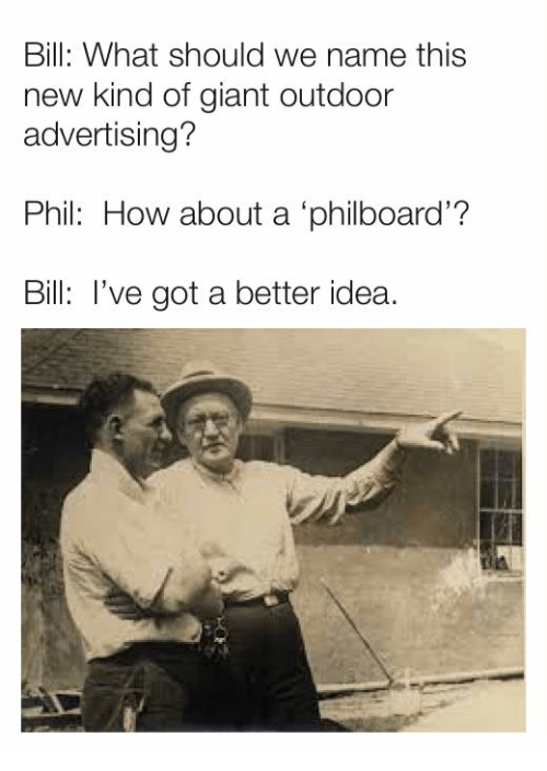 Dank, Giant, and 🤖: Bill: What should we name this  new kind of giant outdoor  advertising?  Phil: How about a 'philboard'?  Bill: I've got a better idea