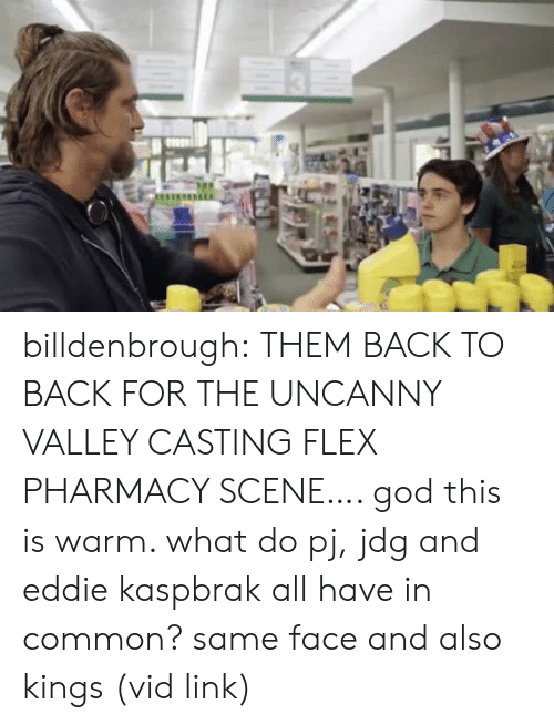 Back to Back: billdenbrough: THEM BACK TO BACK FOR THE UNCANNY VALLEY CASTING FLEX PHARMACY SCENE…. god this is warm. what do pj, jdg and eddie kaspbrak all have in common? same face and also kings (vid link)