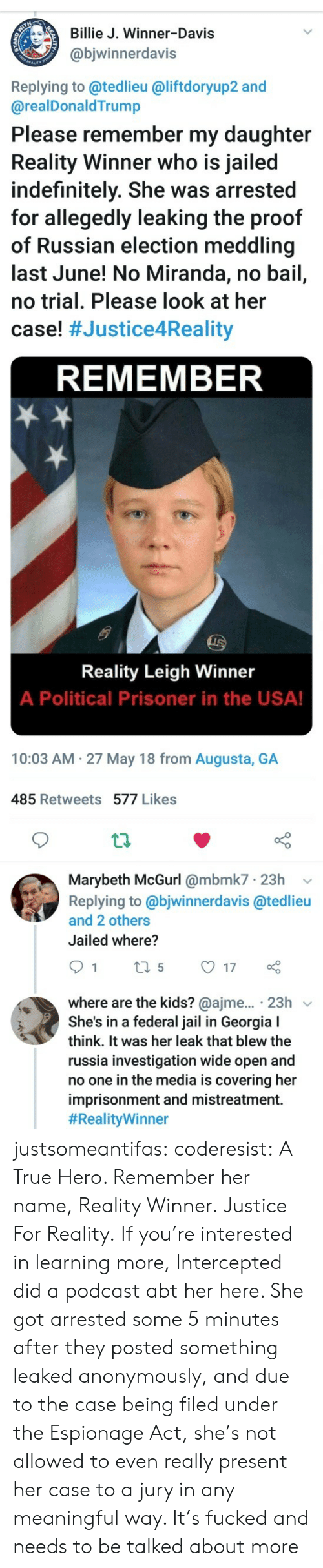Leaking: Billie J. Winner-Davis  @bjwinnerdavis  Replying to @tedlieu @liftdoryup2 and  @realDonaldTrump  Please remember my daughter  Reality Winner who is jailed  indefinitely. She was arrested  for allegedly leaking the proof  of Russian election meddling  last June! No Miranda, no bail,  no trial. Please look at her  case! #Justice4Reality  REMEMBER  Reality Leigh Winner  A Political Prisoner in the USA!  10:03 AM 27 May 18 from Augusta, GA  485 Retweets 577 Likes  th  Marybeth McGurl @mbmk7 23h v  Replying to @bjwinnerdavis @tedlieu  and 2 others  Jailed where?  where are the kids? @ajme... 23h v  She's in a federal jail in Georgia I  think. It was her leak that blew the  russia investigation wide open and  no one in the media is covering her  imprisonment and mistreatment.  justsomeantifas:  coderesist: A True Hero. Remember her name, Reality Winner. Justice For Reality.   If you're interested in learning more, Intercepted did a podcast abt her here. She got arrested some 5 minutes after they posted something leaked anonymously, and due to the case being filed under the Espionage Act, she's not allowed to even really present her case to a jury in any meaningful way. It's fucked and needs to be talked about more