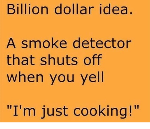 """Idea, Billion, and You: Billion dollar idea  A smoke detector  that shuts off  when you yell  """"I'm just cooking!"""""""