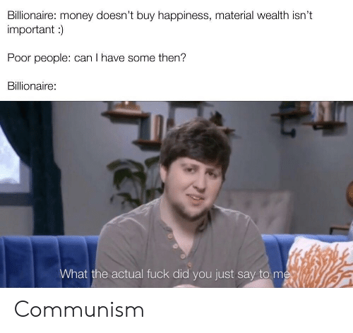 wealth: Billionaire: money doesn't buy happiness, material wealth isn't  important )  Poor people: can I have some then?  Billionaire:  What the actual fuck did you just say to me Communism