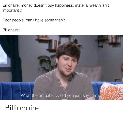 wealth: Billionaire: money doesn't buy happiness, material wealth isn't  important)  Poor people: can I have some then?  Billionaire:  What the actual fuck did you just say to me Billionaire