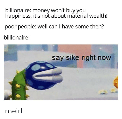 wealth: billionaire: money won't buy you  happiness, it's not about material wealth!  poor people: well can I have some then?  billionaire:  say sike right now meirl