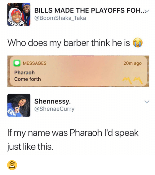 Barber, Foh, and Memes: BILLS MADE THE PLAYOFFS FOH.  @BoomShaka_Taka  Who does my barber think he is  MESSAGES  Pharaoh  Come forth  20m ago  Shennessy.  @ShenaeCurry  If my name was Pharaoh l'd speak  just like this. 😩