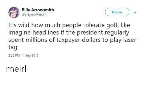 laser: Billy Arrowsmith  Follow  @billyarrowsmith  It's wild how much people tolerate golf, like  imagine headlines if the president regularly  spent millions of taxpayer dollars to play laser  tag  2:36 PM 1 Sep 2018 meirl
