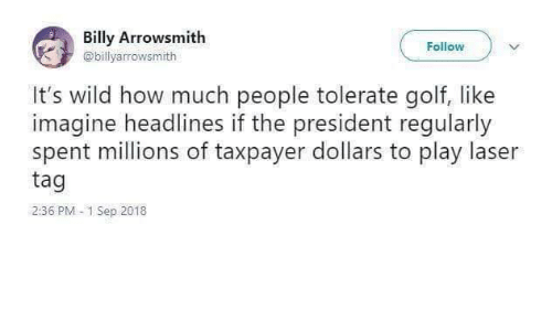 laser: Billy Arrowsmith  Follow  @billyarrowsmith  It's wild how much people tolerate golf, like  imagine headlines if the president regularly  spent millions of taxpayer dollars to play laser  tag  2:36 PM 1 Sep 2018