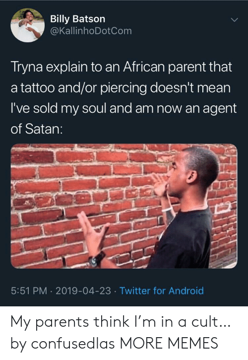 Android, Dank, and Memes: Billy Batson  @KallinhoDotCom  Tryna explain to an African parent that  a tattoo and/or piercing doesn't mean  I've sold my soul and am now an agent  of Satan:  5:51 PM 2019-04-23 Twitter for Android My parents think I'm in a cult… by confusedlas MORE MEMES