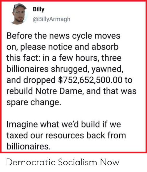 democratic: Billy  @BillyArmagh  Before the news cycle moves  on, please notice and absorb  this fact: in a few hours, three  billionaires shrugged, yawned  and dropped $752,652,500.00 to  rebuild Notre Dame, and that was  spare change.  Imagine what we'd build if we  taxed our resources back from  billionaires. Democratic Socialism Now