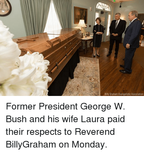 George W. Bush, Memes, and Monday: Billy Graham Evangelistic Association Former President George W. Bush and his wife Laura paid their respects to Reverend BillyGraham on Monday.