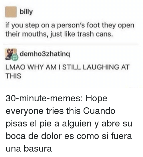 At-At, Lmao, and Memes: billy  if you step on a person's foot they open  their mouths, just like trash cans.  ybdemho3zhatinq |LAUGHING AT  AT  LMAO WHY AMI STILL  THIS 30-minute-memes:  Hope everyone tries this  Cuando pisas el pie a alguien y abre su boca de dolor es como si fuera una basura
