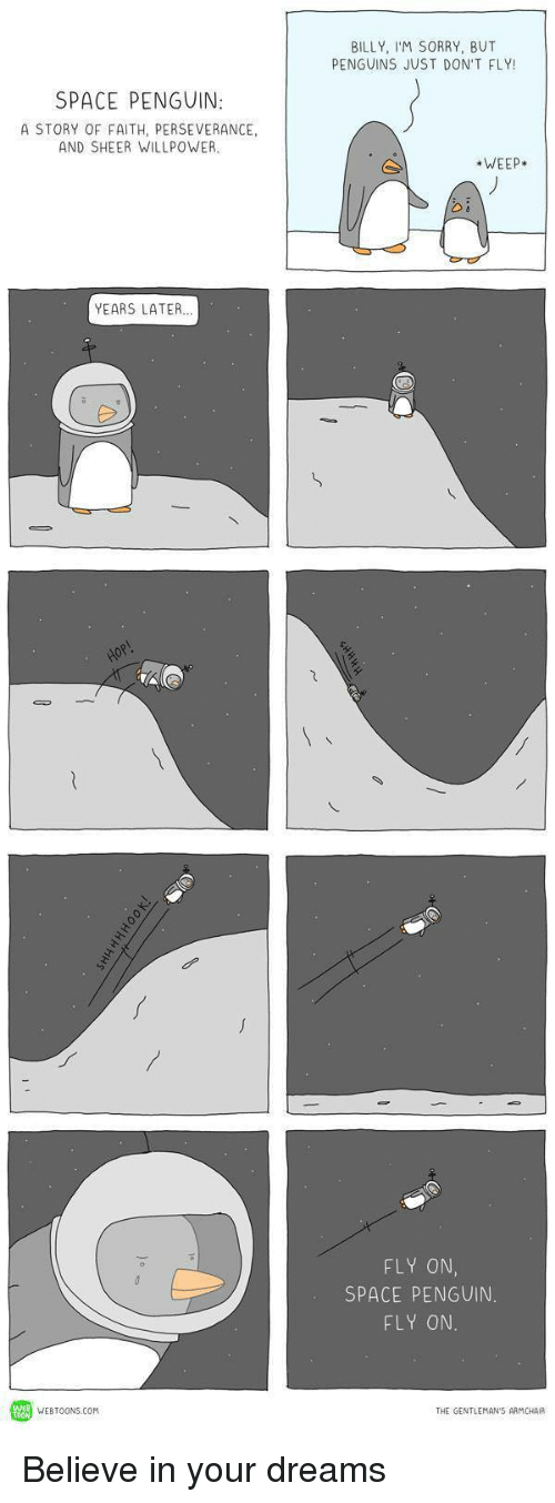 Sorry, Penguin, and Penguins: BILLY, IM SORRY, BUT  PENGUINS JUST DON'T FLY!  SPACE PENGUIN  A STORY OF FAITH, PERSEVERANCE,  AND SHEER WILLPOWER  WEEP  YEARS LATER  FLY ON  SPACE PENGUIN  FLY ON  WEBTOONs.com  THE GENTLEMAN'S ARMCHAIR Believe in your dreams