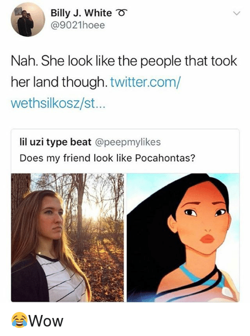 Pocahontas: Billy J. White  @9021hoee  Nah. She look like the people that took  her land though. twitter.com/  wethsilkosz/st..  lil uzi type beat @peepmylikes  Does my friend look like Pocahontas? 😂Wow