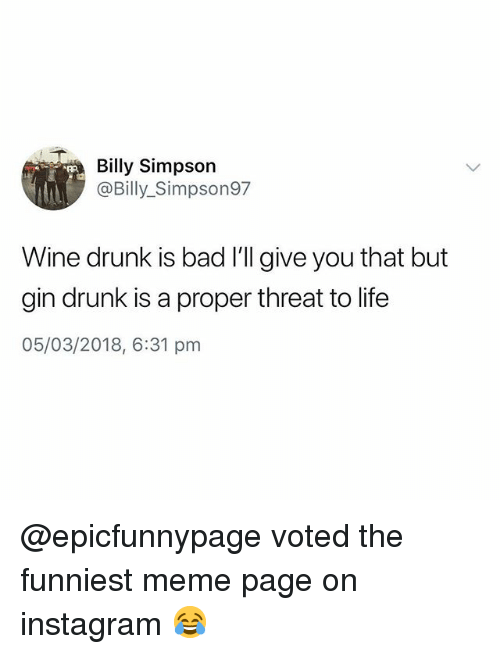 Bad, Drunk, and Instagram: Billy Simpson  @Billy_Simpson97  Wine drunk is bad I'll give you that but  gin drunk is a proper threat to life  05/03/2018, 6:31 pm @epicfunnypage voted the funniest meme page on instagram 😂