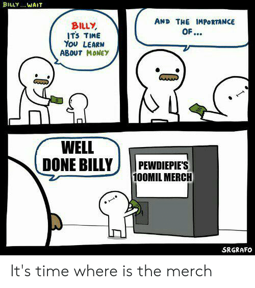 Money, Time, and Done: BILLY. WAIT  AND THE IMPORTANCE  OF..  BILLY  ITS TIME  Υου LEARM  ABOUT MONEY  WELL  DONE BILLY  PEWDIEPIE'S  100MIL MERCH  SRGRAFO It's time where is the merch