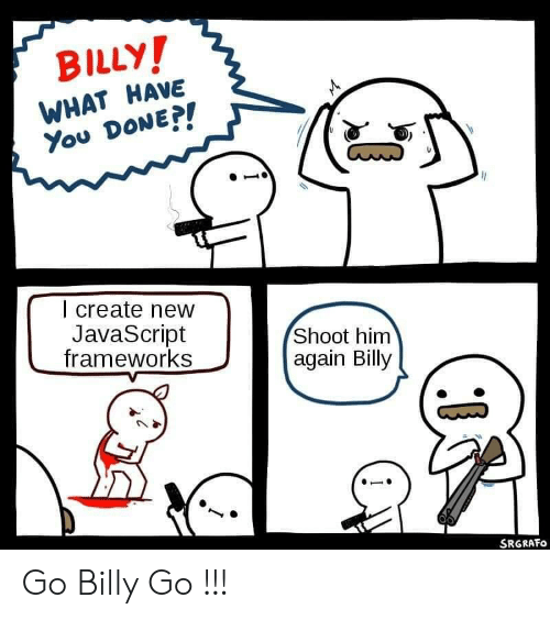 Javascript, Create, and Him: BILLY!  WHAT HAVE  You DONEP!  I create new  JavaScript  frameworks  Shoot him  again Billy  SRGRAFO Go Billy Go !!!
