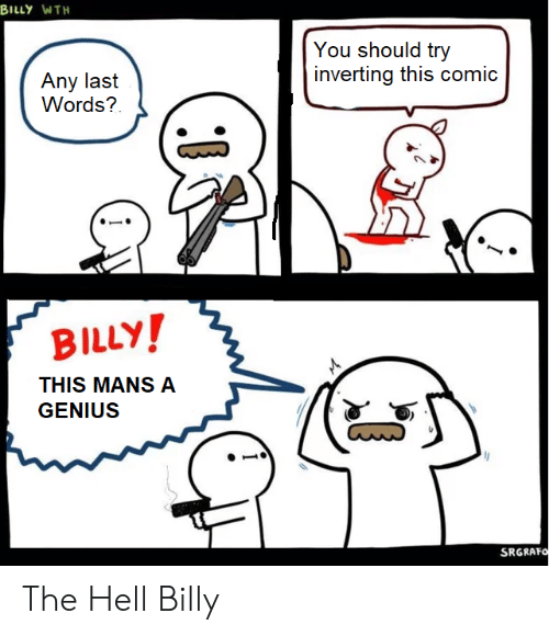 Genius, Dank Memes, and Hell: BILLY WTH  You should try  inverting this comic  Any last  Words?  BILLY!  THIS MANS A  GENIUS  SRGRAFO The Hell Billy