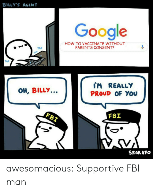 Fbi, Google, and Parents: BILLY'S AGENT  Google  HOW TO VACCINATE WITHOUT  PARENTS CONSENT?  TAP  TAP  TAP  CM REALLY  OH, BILLY..  PROUD OF You  FBI  FBI  SRGRAFO awesomacious:  Supportive FBI man