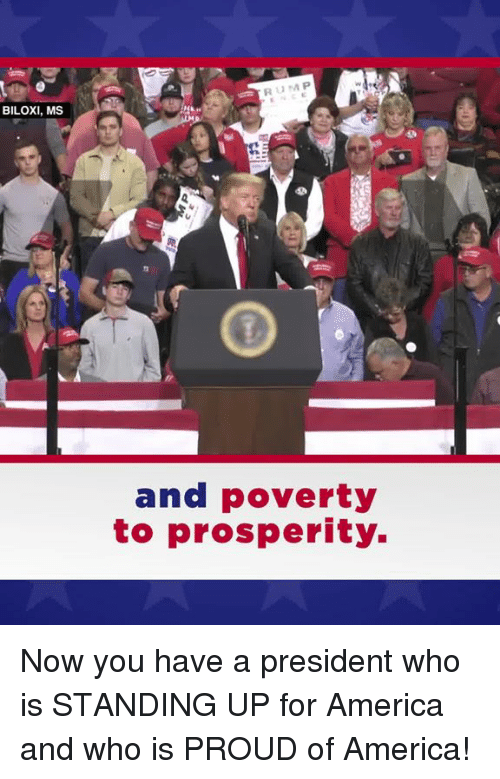 America, Proud, and Who: BILOXI, MS  and poverty  to prosperity. Now you have a president who is STANDING UP for America and who is PROUD of America!