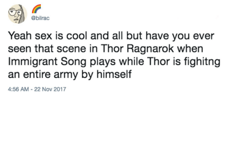 Sex, Yeah, and Army: @bilrac  Yeah sex is cool and all but have you ever  seen that scene in Thor Ragnarok when  Immigrant Song plays while Thor is fighitng  an entire army by himself  4:56 AM-22 Nov 2017