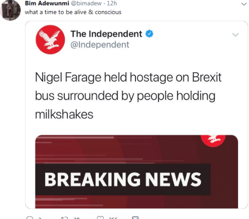 the independent: Bim Adewunmi @bimadew 12h  what a time to be alive 8 conscious  The Independent  @lndependent  Nigel Farage held hostage on Brexit  bus surrounded by people holding  milkshakes  BREAKING NEWS
