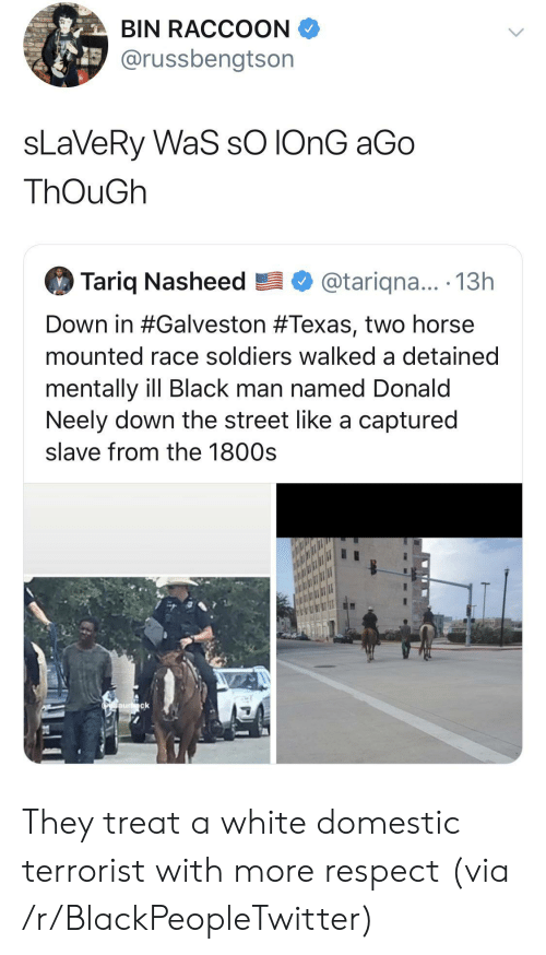 Domestic: BIN RACCOON  @russbengtson  sLaVeRy WaS sO IONG aGo  ThOuGh  Tariq Nasheed  @tariqna... .13h  Down in #Galveston #Texas, two horse  mounted race soldiers walked a detained  mentally ill Black man named Donald  Neely down the street like a captured  slave from the 1800s  Oaurck They treat a white domestic terrorist with more respect (via /r/BlackPeopleTwitter)