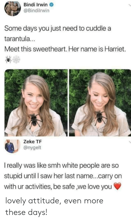 Love, Saw, and Smh: Bindi Irwin  @Bindilrwin  Some days you just need to cuddle a  tarantula.  Meet this sweetheart. Her name is Harriet.  Zeke TF  @nygelt  I really was like smh white people are so  stupid until I saw her last name...carry on  with ur activities, be safe we love you lovely attitude, even more these days!