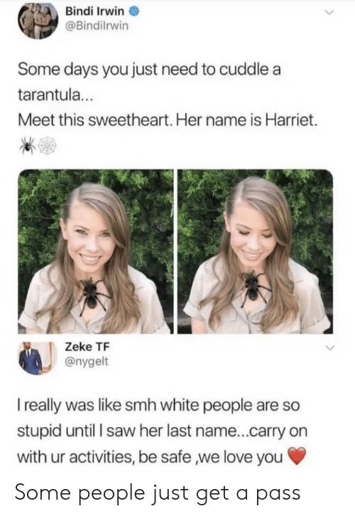 Some Days: Bindi Irwin  @Bindilrwin  Some days you just need to cuddle a  tarantul...  Meet this sweetheart. Her name is Harriet.  Zeke TF  @nygelt  I really was like smh white people are so  stupid until l saw her last name...carry on  with ur activities, be safe ,we love you Some people just get a pass