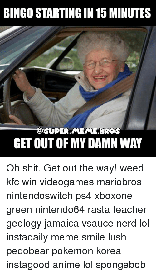 Kfc, Memes, and Jamaica: BINGOSTARTINGIN15 MINUTES  OSUPER MEME BROS  GETOUT OF MY DAMN WAY Oh shit. Get out the way! weed kfc win videogames mariobros nintendoswitch ps4 xboxone green nintendo64 rasta teacher geology jamaica vsauce nerd lol instadaily meme smile lush pedobear pokemon korea instagood anime lol spongebob