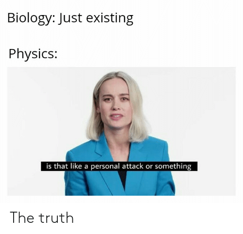 Physics, Biology, and Truth: Biology: Just existing  Physics:  is that like a personal attack or something The truth