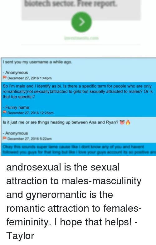 Funny Namees: biotechsectoE. Free report.  I sent you my usemame a while ago.  Anonymous  Ri December 27, 2016 1:44pm  So I'm male and l identify as bi. Is there a specific term for people who are only  romantically (not sexually)attracted to girls but sexually attracted to males? Or is  that too specific?  Funny name  December 27, 2016 12:25pm  Is it just me or are things heating up between Ana and Ryan?  Anonymous  R December 27, 2016 522am  okay this sounds super iame cause ake i dont know ay of you and havent androsexual is the sexual attraction to males-masculinity and gyneromantic is the romantic attraction to females-femininity. I hope that helps! -Taylor