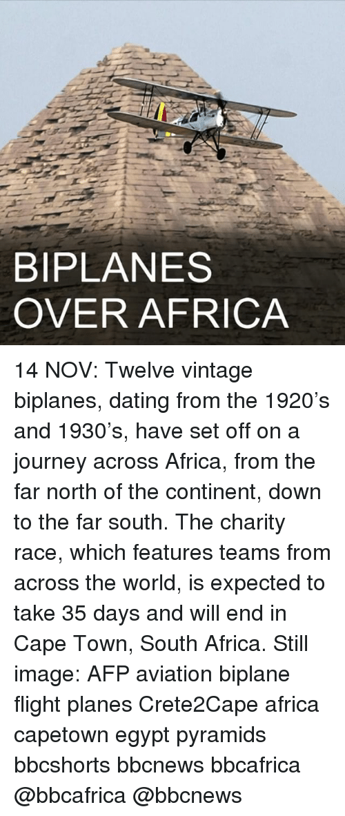 Africa, Dating, and Journey: BIPLANES  OVER AFRICA 14 NOV: Twelve vintage biplanes, dating from the 1920's and 1930's, have set off on a journey across Africa, from the far north of the continent, down to the far south. The charity race, which features teams from across the world, is expected to take 35 days and will end in Cape Town, South Africa. Still image: AFP aviation biplane flight planes Crete2Cape africa capetown egypt pyramids bbcshorts bbcnews bbcafrica @bbcafrica @bbcnews