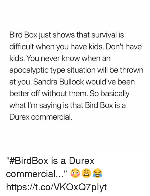"""Kids, Sandra Bullock, and Never: Bird Box just shows that survival is  difficult when you have kids. Don't have  kids. You never know when an  apocalyptic type situation will be thrown  at you. Sandra Bullock would' ve been  better off without them. So basically  what I'm saying is that Bird Box is a  Durex commercial """"#BirdBox is a Durex commercial..."""" 😳😩😂 https://t.co/VKOxQ7pIyt"""