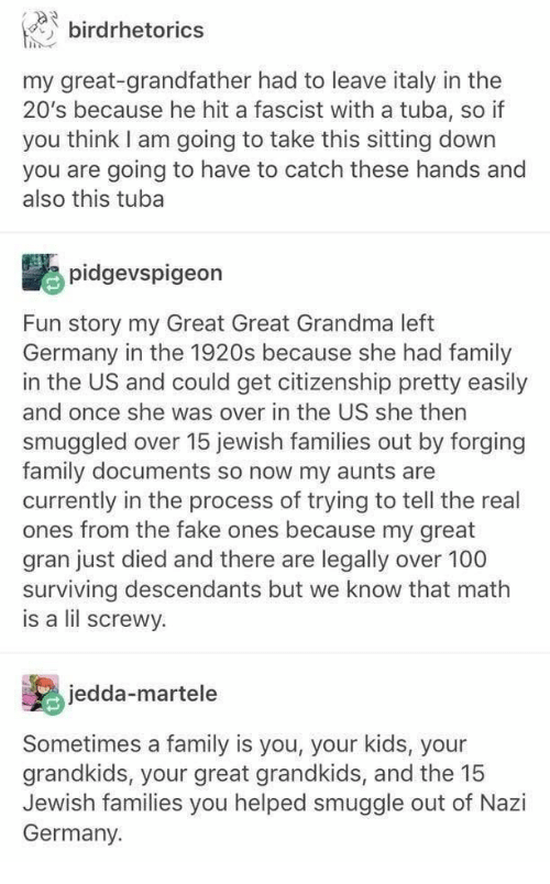 Fake, Family, and Grandma: birdrhetorics  my great-grandfather had to leave italy in the  20's because he hit a fascist with a tuba, so if  you think I am going to take this sitting down  you are going to have to catch these hands and  also this tuba  pidgevspigeon  Fun story my Great Great Grandma left  Germany in the 1920s because she had family  in the US and could get citizenship pretty easily  and once she was over in the US she then  smuggled over 15 jewish families out by forging  family documents so now my aunts are  currently in the process of trying to tell the real  ones from the fake ones because my great  gran just died and there are legally over 100  surviving descendants but we know that math  is a lil screwy.  jedda-martele  Sometimes a family is you, your kids, your  grandkids, your great grandkids, and the 15  Jewish families you helped smuggle out of Nazi  Germany.