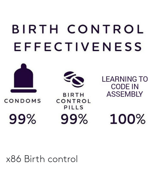 Control, Birth Control, and Code: BIRTH CONTROL  EFFECTIVENESS  LEARNING TO  CODE IN  ASSEMBLY  BIRTH  CONDOMS  CONTROL  PILLS  100%  99%  99% x86 Birth control