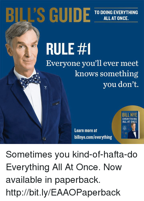 bis: BI'S GUIDE  TO DOING EVERYTHING  ALL AT ONCE.  RULE #1  Everyone you'll ever meet  knows something  you don't.  BILL NYE  EVERYTHING  ALL AT ONCE  Learn more at  billnye.com/everything Sometimes you kind-of-hafta-do Everything All At Once. Now available in paperback. http://bit.ly/EAAOPaperback
