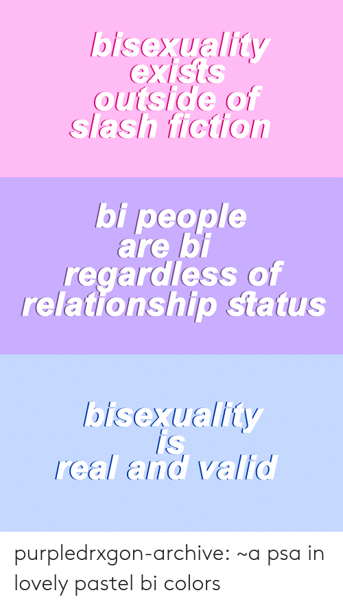 Target, Tumblr, and Blog: bisexuality  outside of  slash fiction   bi people  are bi  regardless of  relationship status   is  IS  real and valid purpledrxgon-archive: ~a psa in lovely pastel bi colors