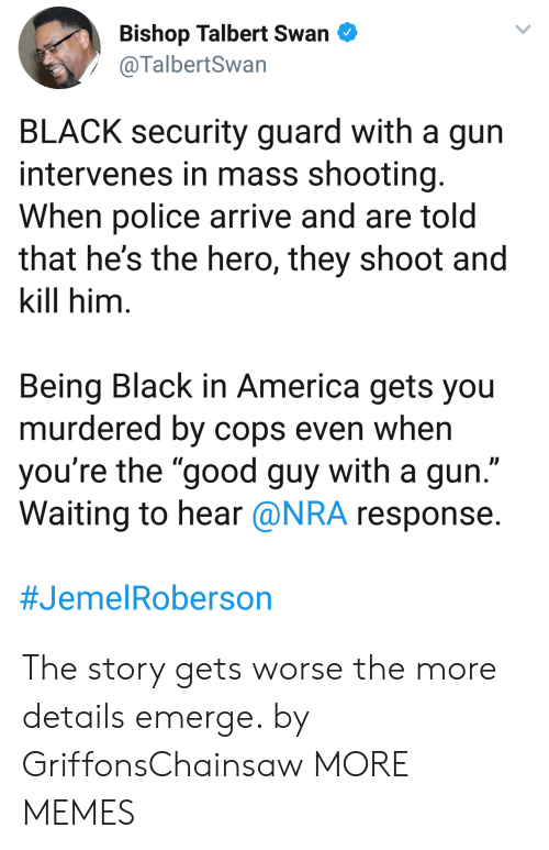 """America, Dank, and Memes: Bishop Talbert Swan  @TalbertSwan  BLACK security guard with a gun  intervenes in mass shooting  When police arrive and are told  that he's the hero, they shoot and  kill him  Being Black in America gets you  murdered by cops even when  you're the """"good guy with a gun  Waiting to hear @NRA response  The story gets worse the more details emerge. by GriffonsChainsaw MORE MEMES"""