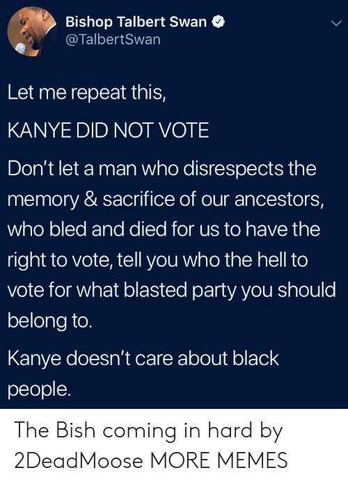 Dank, Kanye, and Memes: Bishop Talbert Swan  @TalbertSwan  Let me repeat this,  KANYE DID NOT VOTE  Don't let a man who disrespects the  memory & sacrifice of our ancestors,  who bled and died for us to have the  right to vote, tell you who the hell to  vote for what blasted party you should  belong to.  Kanye doesn't care about blacK  people. The Bish coming in hard by 2DeadMoose MORE MEMES