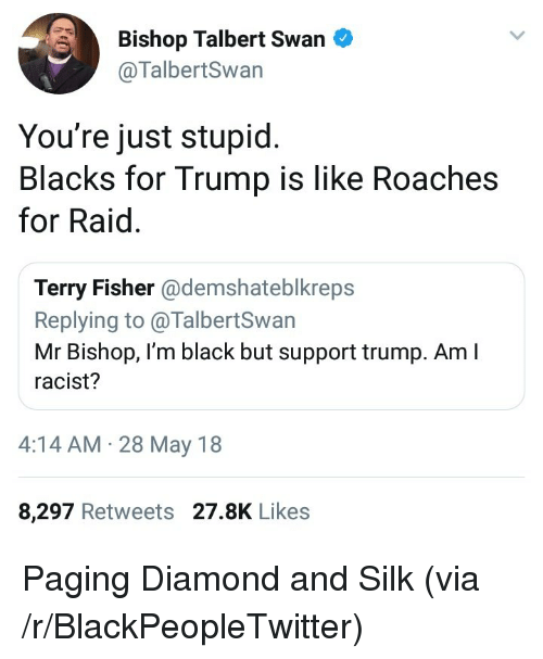 Blackpeopletwitter, Black, and Diamond: Bishop Talbert Swan  @TalbertSwan  You're just stupid  Blacks for Trump is like Roaches  for Raid.  Terry Fisher @demshateblkreps  Replying to @TalbertSwarn  Mr Bishop, I'm black but support trump. Am I  racist?  4:14 AM. 28 May 18  8,297 Retweets 27.8K Likes <p>Paging Diamond and Silk (via /r/BlackPeopleTwitter)</p>