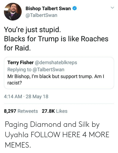 Dank, Memes, and Target: Bishop Talbert Swan  @TalbertSwan  You're just stupid  Blacks for Trump is like Roaches  for Raid.  Terry Fisher @demshateblkreps  Replying to @TalbertSwan  Mr Bishop, I'm black but support trump. Am I  racist?  4:14 AM 28 May 18  8,297 Retweets 27.8K Likes Paging Diamond and Silk by Uyahla FOLLOW HERE 4 MORE MEMES.