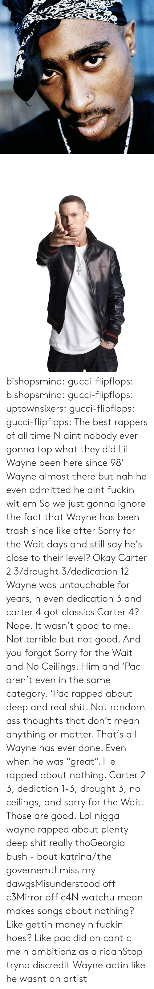 "Ass, Gucci, and Hoes: bishopsmind:  gucci-flipflops: bishopsmind:   gucci-flipflops:   uptownsixers:   gucci-flipflops:   gucci-flipflops:  The best rappers of all time  N aint nobody ever gonna top what they did   Lil Wayne been here since 98'   Wayne almost there but nah he even admitted he aint fuckin wit em   So we just gonna ignore the fact that Wayne has been trash since like after Sorry for the Wait days and still say he's close to their level? Okay   Carter 2  3/drought 3/dedication 12 Wayne was untouchable for years, n even dedication 3 and carter 4 got classics  Carter 4? Nope. It wasn't good to me. Not terrible but not good. And you forgot Sorry for the Wait and No Ceilings. Him and 'Pac aren't even in the same category. 'Pac rapped about deep and real shit. Not random ass thoughts that don't mean anything or matter. That's all Wayne has ever done. Even when he was ""great"". He rapped about nothing. Carter 2  3, dediction 1-3, drought 3, no ceilings, and sorry for the Wait. Those are good.  Lol nigga wayne rapped about plenty deep shit really thoGeorgia bush - bout katrina/the governemtI miss my dawgsMisunderstood off c3Mirror off c4N watchu mean makes songs about nothing? Like gettin money n fuckin hoes? Like pac did on cant c me n ambitionz as a ridahStop tryna discredit Wayne actin like he wasnt an artist"