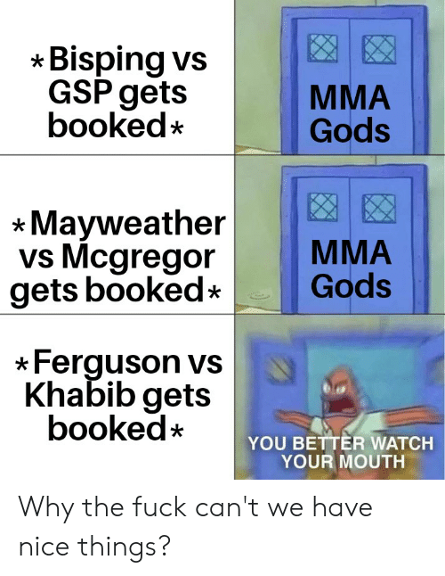 Mayweather, Ferguson, and Fuck: Bisping vs  GSP gets  booked*  MMA  Gods  Mayweather  vs Mcgregor  gets booked  MMA  Gods  Ferguson vs  Khabib gets  booked*  YOU BETTER WATCH  YOUR MOUTH Why the fuck can't we have nice things?
